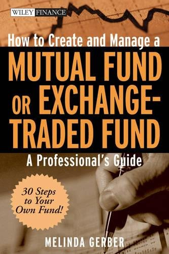 How to Create and Manage a Mutual Fund or Exchange-Traded Fund: A Professional's Guide by Melinda Gerber