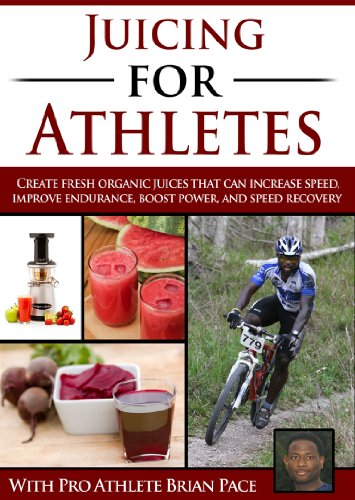 Juicing for Athletes: Create Fresh Organic Juices That Can Increase Speed, Improve Endurance, Boost Power and Speed Up Recovery (The Athlete Kitchen Book 1) by Brian Pace