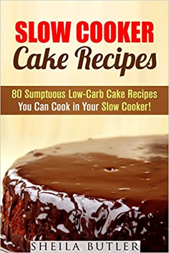 Slow Cooker Cake Recipes: 80 Sumptuous Low-Carb Cake Recipes You Can Cook in Your Slow Cooker! (Low-Carb Desserts