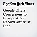 Google Offers Concessions to Europe After Record Antitrust Fine | James Kanter