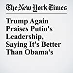 Trump Again Praises Putin's Leadership, Saying It's Better Than Obama's | Ashley Parker
