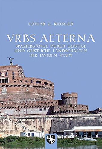 VRBS AETERNA: Spaziergänge durch geistige und geistliche Landschaften der Ewigen Stadt