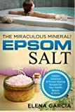 Epsom Salt: The Miraculous Mineral!: Holistic Solutions & Proven Healing Recipes for Health, Beauty & Home (Epsom Salt, Natural Remedies, Holistic Health, Healing) (Volume 1)