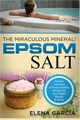 Epsom Salt: The Miraculous Mineral!: Holistic Solutions & Proven Healing Recipes