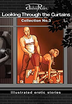 """""""Looking Through the Curtains"""" series of 200 erotic stories. Collection  No. 3 (Stories 51-75): Illustrated sex stories that will wake up your erotic fantasies by [Rider, Andrey]"""