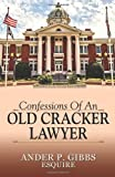 Confessions of an Old Cracker Lawyer, Ander P. Gibbs Esquire, 1478705000