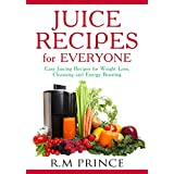 Juice Recipes for Everyone: Easy Juicing Recipes for Weight Loss, Cleansing and Energy Boosting [FREE $15 BONUS Book Included] (Juicing, Juicer Recipes, Weight Loss)