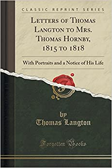 Book Letters of Thomas Langton to Mrs. Thomas Hornby, 1815 to 1818: With Portraits and a Notice of His Life (Classic Reprint)