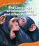 The Language of Chimpanzees and Other Primates (Call of the Wild)