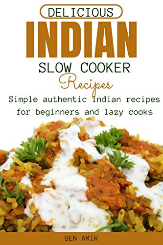 Delicious Indian Slow cooker Recipes: Simple authentic Indian recipes for beginners and lazy cooks by Ben Amir