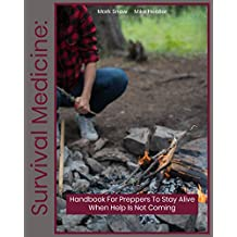 Survival Medicine: Handbook For Preppers To Stay Alive When Help Is Not Coming