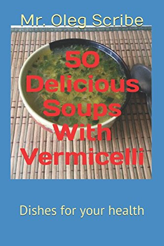 50 DELICIOUS SOUPS WITH VERMICELLI: Dishes for your health by Mr. Oleg Scribe
