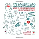 Hands And Minds: A Guide To Project-Based Learning For Teachers By Teachers