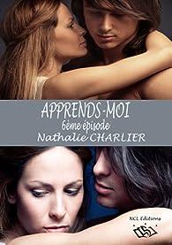 Apprends-moi, 6ème épisode : Trop loin, tu es allé... Et maintenant, c'est terminé... par Nathalie Charlier