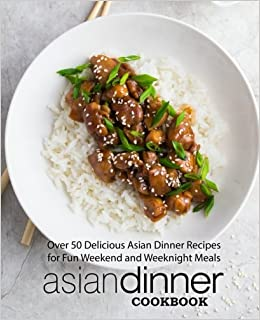 Asian Dinner Cookbook: Over 50 Delicious Asian Dinner Recipes for Fun Weekend and Weeknight Meals