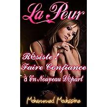 La Peur: Résiste !  Faire Confiance à Un Nouveau Départ ! (Développement Personnel Holistique t. 7) (French Edition)