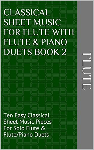 Classical Sheet Music For Flute With Flute & Piano Duets Book 2: Ten Easy Classical Sheet Music Pieces For Solo Flute & Flute/Piano Duets