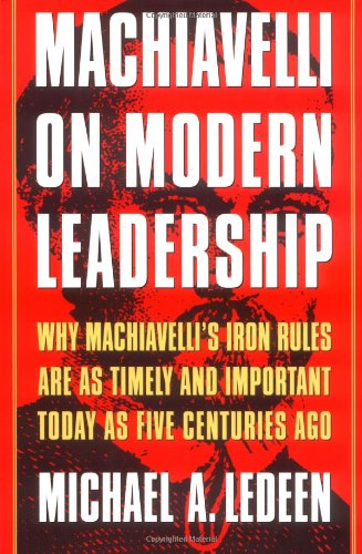 Machiavelli on Modern Leadership : Why Machiavelli's Iron Rules Are As Timely and Important Today As Five Centuries -