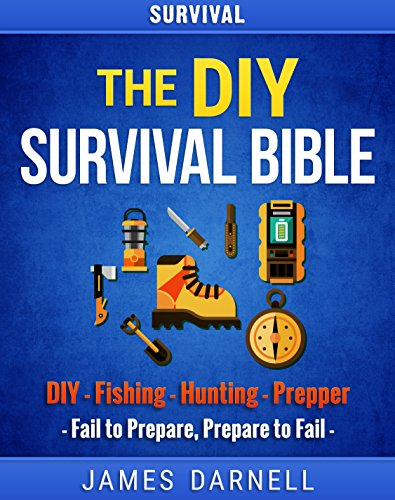 Survival: The DIY Survival Bible: DIY - Fishing - Hunting - Prepper (Survival Guide, Camping, Outdoors, Prepping, Bushcraft, Foraging, Living Off Grid) by James Darnell