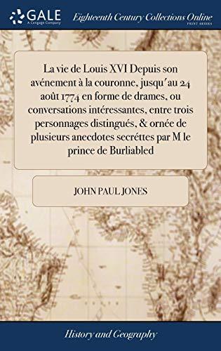 La vie de Louis XVI Depuis son avénement à la couronne, jusqu'au 24 août 1774 en forme de drames, ou conversations intéressantes, entre trois ... secréttes par M le prince de Burliabled