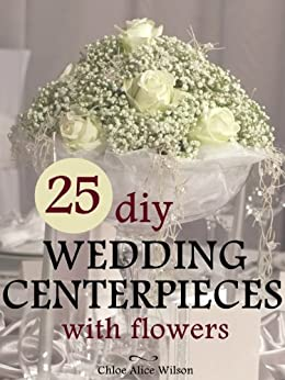 Amazon 25 DIY Wedding Centerpieces With Flowers A Step By Step System For The Flower