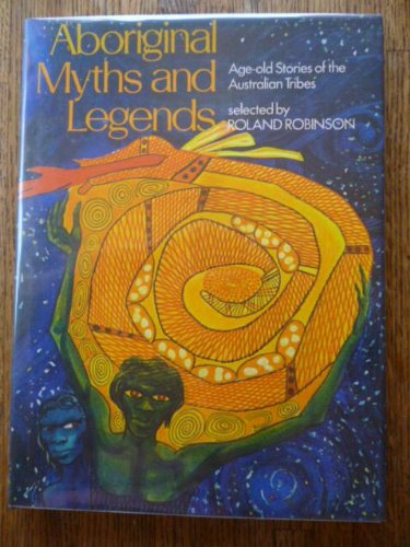 Aboriginal Myths & Legends: Age-old Stories of the Australian Tribes - Roland Robinson