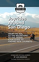 Joyrides Around San Diego: From the Sea, to the Mountains, to the Desert, Your Guide To Finding New Journeys