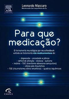 Para que Medicação?: O Treinamento Neurológico por Neurofeedback Voltado ao Tratamento Não Medicamentoso de Depressão, Ansiedade e Pânico, Déficit de Atenção, Dislexia, Au por [Mascaro, Leonardo]