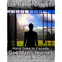 Hard Time in Canada    One Man's Journey: Inside & Out: An Insider View of Canadian Corrections & Justice Policies