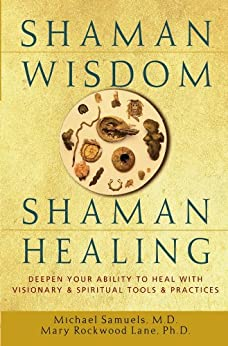Shaman Wisdom, Shaman Healing: Deepen Your Ability to Heal with Visionary and Spiritual Tools and Practices by [Samuels, Michael, Lane, Mary Rockwood]