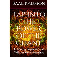 Tap Into The Power Of The Chant: Attaining Supernatural Abilities Using Mantras (Supernatural Attainments Series) (Volume 1)