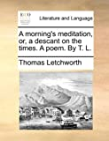A Morning's Meditation, or, a Descant on the Times a Poem by T L, Thomas Letchworth, 1170624146