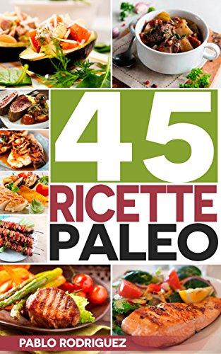 Paleo Dieta: Ricette Paleo per persone impegnate. Ricette facili e veloci per preparare la colazione, il pranzo, la cena, il dessert: 45 Ricette per perdere ... con la Dieta Paleolitica (Italian Edition)