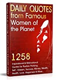 Daily Quotes from Famous Women of the Planet: 1258 Inspirational and Motivational Quotes for Positive Thinking, Self-Esteem, Success, Money, Wealth, Health, ... and More (Inspirational Quotes Book 1)
