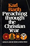 img - for PREACHING THROUGH THE CHRISTIAN YEAR a selection of exegetical passages from the Church Dogmatics book / textbook / text book