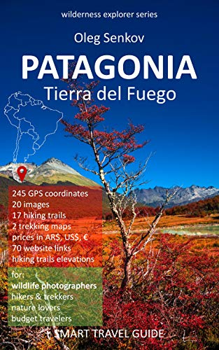 (PATAGONIA, Tierra del Fuego: Smart Travel Guide for Nature Lovers, Hikers, Trekkers, Photographers (Wilderness Explorer Book 3) )