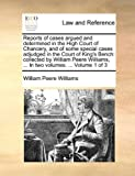 Reports of Cases Argued and Determined in the High Court of Chancery, and of Some Special Cases Adjudged in the Court of King's Bench, William Peere Williams, 1170017479