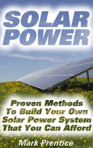 Solar Power: Proven Methods To Build Your Own Solar Power System That You Can Afford: (Off Grid Solar Power Systems, Solar Power Systems For Homes ) (Home ... Power System, How To Live Off The Grid) by [Prentice, Mark]