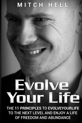 Evolve Your Life: The 11 Principles To EvolveYourLife To The Next Level and Enjoy A Life Of Freedom and Abundance
