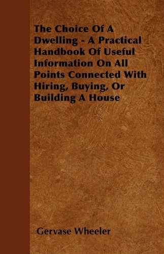 Download The Choice Of A Dwelling - A Practical Handbook Of Useful Information On All Points Connected With Hiring, Buying, Or Building A House pdf