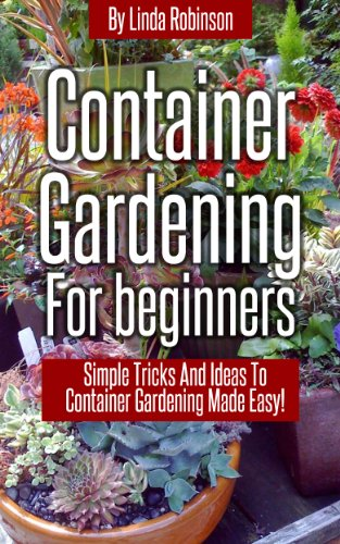 Container Gardening For Beginners: Simple Tricks And Ideas To Container  Gardening Made Easy! By