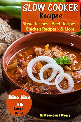 Slow Cooker Recipes - Bite Size #5: Stew Recipes – Beef Recipes – Chicken Recipes - & More! (Slow Cooker Bite Size) (Volume 5) by Bittencourt Press
