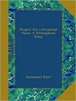 Project for a Perpetual Peace: A Philosphical Essay: Immanuel Kant ...
