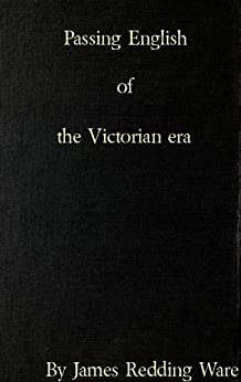 Passing English of the Victorian era : a dictionary of heterodox English, slang and phrase by [James Redding Ware]