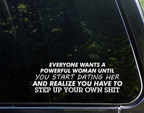 """Everyone Wants A Powerful Woman Until You Start Dating Her And Realize You Have To Step Up Your Own Sht - 8-3/4"""" x 3"""" - Vinyl Die Cut Decal/ Bumper Sticker For Windows, Cars, Trucks, Laptops, Etc."""