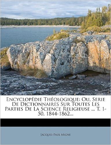 En ligne téléchargement Encyclopedie Theologique: Ou, Serie de Dictionnaires Sur Toutes Les Parties de La Science Religieuse ... T. 1-50, 1844-1862... pdf ebook