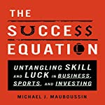 The Success Equation: Untangling Skill and Luck in Business, Sports, and Investing | Michael J. Mauboussin