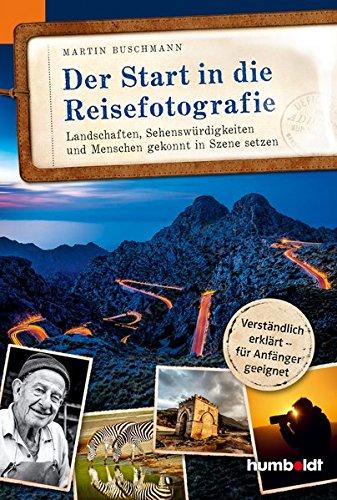 Der Start in die Reisefotografie: Landschaften, Sehenswürdigkeiten und Menschen gekonnt in Szene setzen, Verständlich erklärt - für Anfänger geeignet