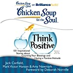 Chicken Soup for the Soul: Think Positive: 101 Inspirational Stories about Counting Your Blessings and Having a Positive Attitude | Jack Canfield,Mark Victor Hansen,Amy Newmark (editor),Deborah Norville (foreword)