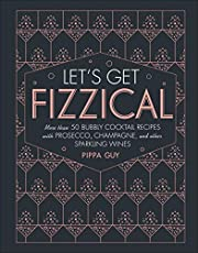 Let's Get Fizzical: More than 50 Bubbly Cocktail Recipes with Prosecco, Champagne, and Other Sparkli